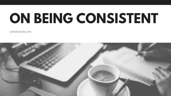 On being consistent - Oyindamola Bamgbola-Fadeyi - oyindamola.com